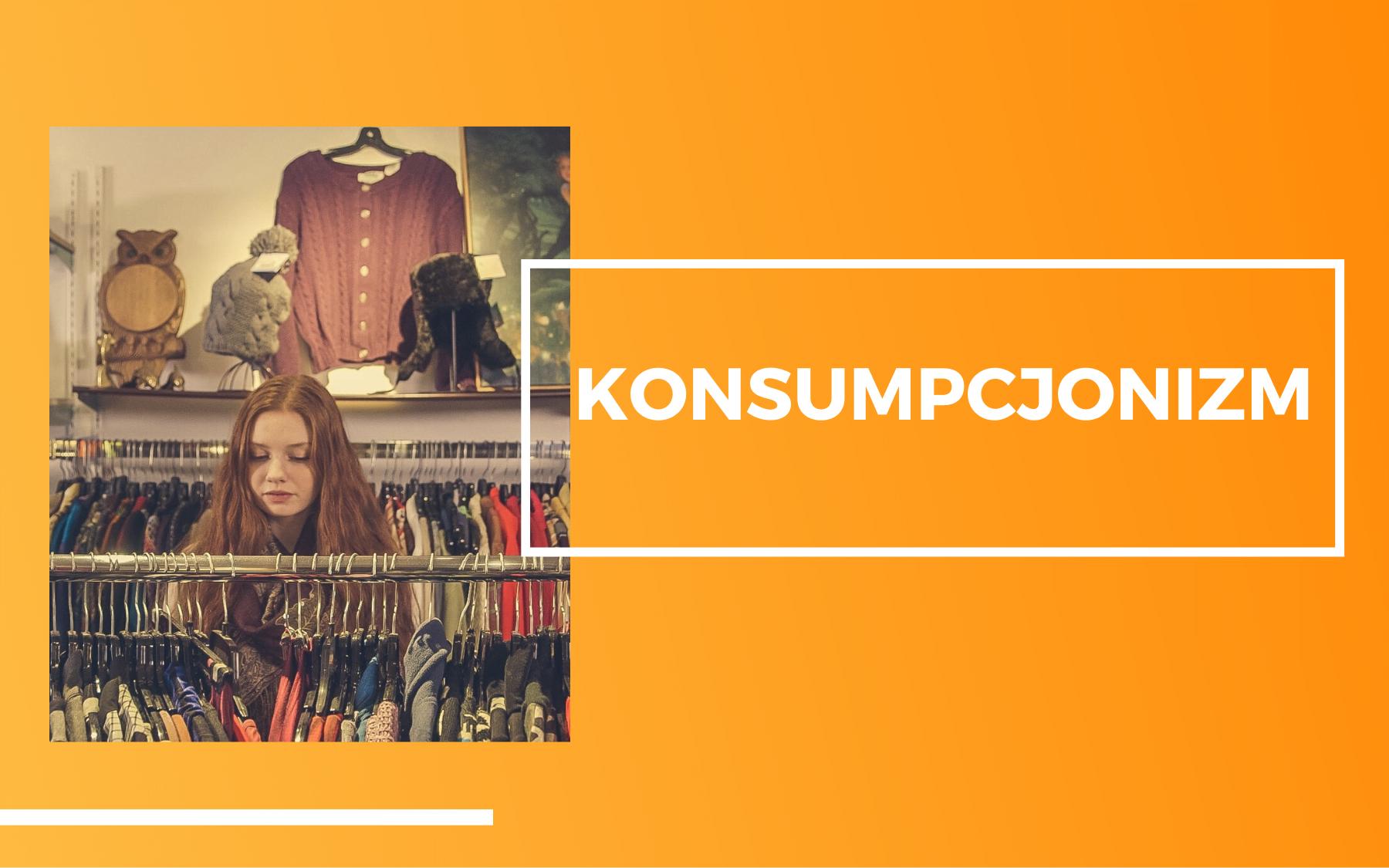 Kobieta na zakupach, przy wieszaku z ubraniami. Na pomarańczowym tle napis - Konsumpcjonizm.