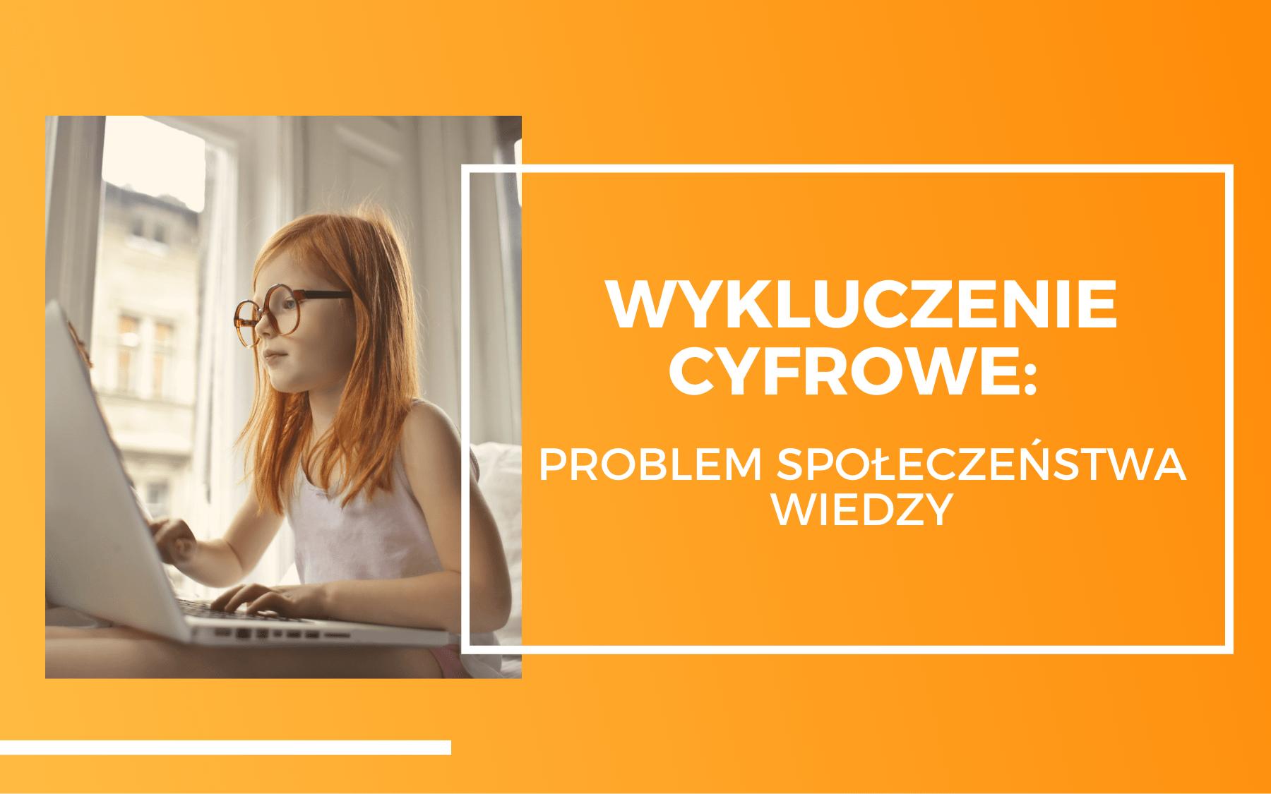 Rudowłosa dziewczynka w okularach patrząca w ekran komputera. Po prawej stronie na pomarańczowym tle napis: Wykluczenie cyfrowe, problem społeczeństwa wiedzy