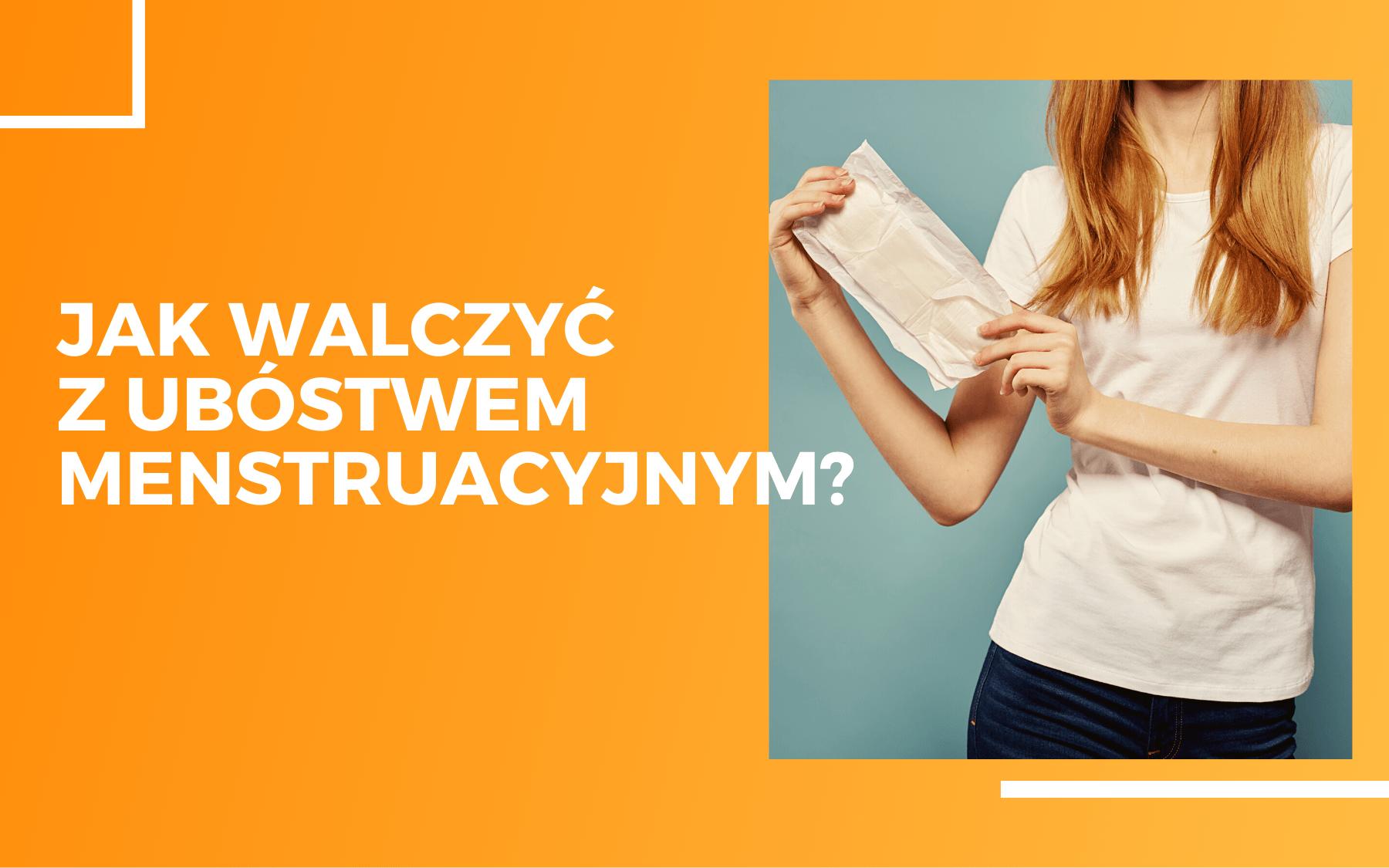 """Po lewej stronie na pomarańczowym tle napis """"jak walczyć z ubóstwem menstruacyjnym?"""". Po prawej na zdjęciu kobieta w białej koszulce trzymająca w rękach opakowanie z podpaską."""