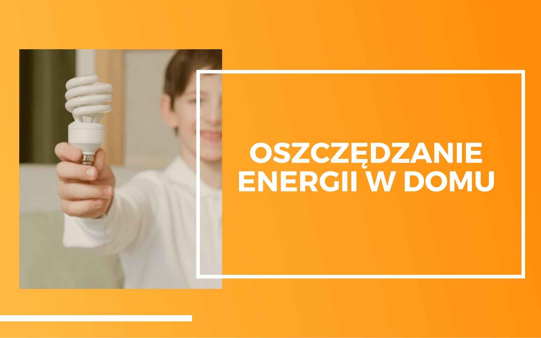 Po lewej na zdjęciu osoba trzymająca żarówkę energooszczedną. Po prawej na pomarańczowym tle biały napis Oszczędzanie energii w domu.